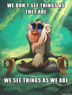 Rafiki The Wise. I think that's why I like reading, or watching, or listening to things over and over again. They're always different because I'm always different.