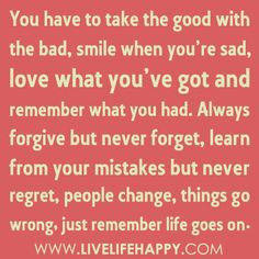 """You have to take the good with the bad, smile when you're sad, love what you've got and remember what you had. Always forgive but never forget, learn from your mistakes but never regret, people change, things go wrong, just remember life goes on…"""