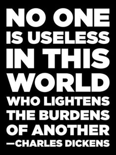 """""""No One Is Useless In This World Who Lightens The Burdens Of Another."""" -Charles Dickens #BeTheChange #PowerOfOne #Quote"""