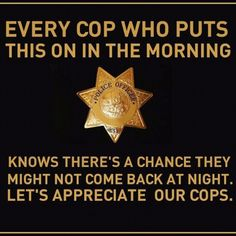 Appreciate your police officers. I support them all I have a son that puts a badge on every morning...