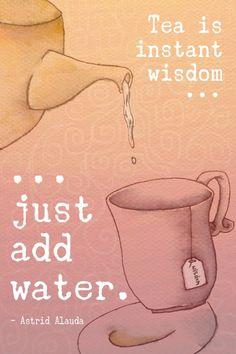 """""""Tea is instant wisdom... just add water."""" - Astrid Alauda"""