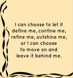 I can choose to let it define me, confine me, refine me, outshine me, or I can choose to move on and leave it behind me..