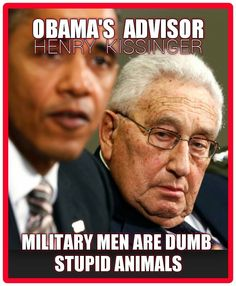 "Military men are dumb, stupid animals to be used as pawns for foreign policy."" ~ stunning comment made by Henry Kissinger regarding United States Servicemen.Out of the mouth of men comes what's in their heart.  Henry Kissinger is a German-born U.S. Diplomat who was a National Security Advisor for the U.S. Government during the John F Kennedy Administration.... See More"