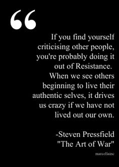 "If you find yourself criticising other people, you're probably doing it out of Resistance.   When we see others beginning to live their authentic selves, it drives us crazy if we have not lived out our own.  -Steven Pressfield ""The Art of War"""