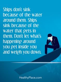 Positive Quote: Ships don't sink because of the water around them. Ships sink because of the water that gets in them. Don't let what's happening around you get inside you get inside you and weigh you down. www.HealthyPlace.com