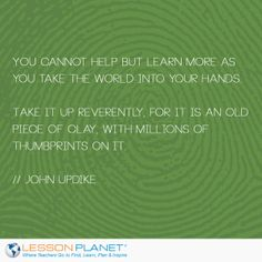 """You cannot help but learn more as you take the world into your hands. Take it up reverently, for it is an old piece of clay, with millions of thumbprints on it."" ~ John Updike #learning #education #quotes"