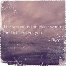 The wound is the place where the light enters you.  --Rumi