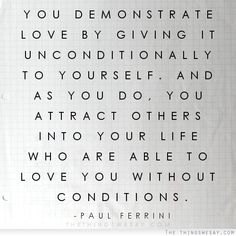 You demonstrate love by giving it unconditionally to yourself and as you do you attract others into your life