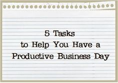 5 TASKS TO HELP YOU HAVE A PRODUCTIVE BUSINESS DAY