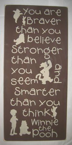 You are Braver than you believe, stronger than you seem, and smarter than you think. Winnie the Pooh