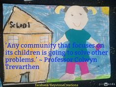 'Any community that focuses on its children is going to solve other problems.' ~ Professor Colwyn Trevarthen