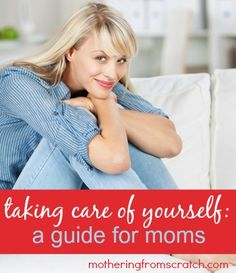 Taking care of yourself: a guide for moms! www.motheringfromscratch.com