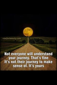 Not everyone will understand your journey..