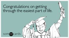 Congratulations on getting through the easiest part of life.