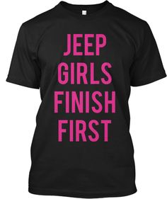 "Jeep Girls Finish First Shirt.. Thinking I should call my ""bad ass friends"" and go Jeep buying...."