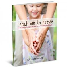 Teach Me to Serve: 99 Ways Preschoolers Can Learn to Serve and Bless Others. Available on Kindle, only 3.99