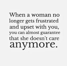 When a woman no longer gets frustrated and upset with you, you can almost guarantee that she doesn't care anymore. #women #quotes
