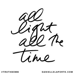 All light all the time. Subscribe: DanielleLaPorte.com #Truthbomb #Words #Quotes