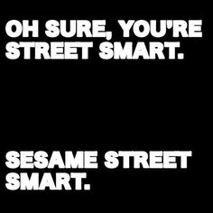 "Better brush up on some things. | ""Sure, you're street smart. Sesame street smart."""
