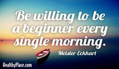 Quote: Be willing to be a beginner every single morning. www.HealthyPlace.com