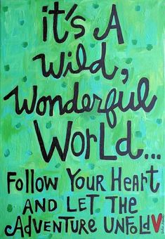 It's a wild, wonderful world...follow your heart and let the adventure unfold!