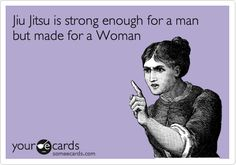 Funny Sports Ecard: Jiu Jitsu is strong enough for a man but made for a Woman.
