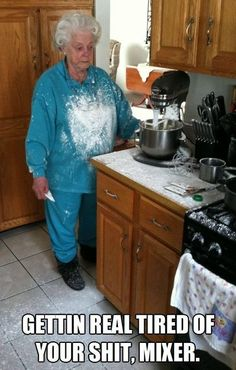 I can not stop laughing when I see this. I can imagine Mamaw getting pissed at the Kitchen Aid.