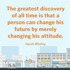 The greatest discovery of all time is that a person can change his future by merely changing his attitude. ~Oprah Winfrey