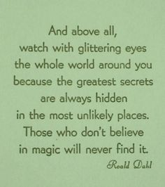 """Those who don't believe in magic will never find it""  Roald Dahl. but also the last line makes me think of Harry Potter"