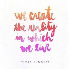 we create the reality in which we live