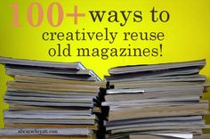 100+ Ways to Creatively Reuse Old Magazines ! Projects + Inspiration galore.