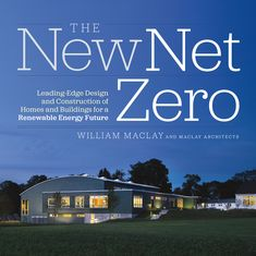 The New Net Zero: Leading-Edge Design and Construction of Homes and Buildings for a Renewable Energy Future - See more at: http://www.chelseagreen.com/bookstore/item/the_new_net_zero:hardcover#sthash.Glspg6hm.dpuf