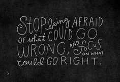 Stop focusing on what could go wrong and start focusing on what could go right