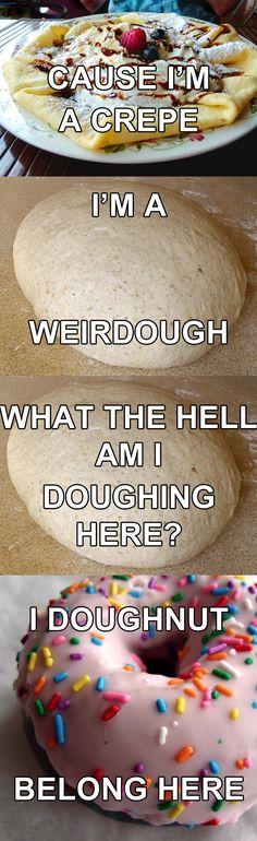 i'm a crepe. i'm a weirdough. what the hell am i doughing here? i doughnut belong here. love the music puns.