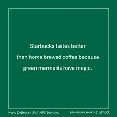 100 Days Project: Branding Haiku 2 of 100 Starbucks tastes better            than home brewed coffee because                       green mermaids have magic.