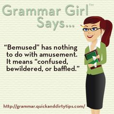 "Grammar Girl: ""Bemused"" has nothing to do with amusement. It means ""confused, bewildered, or baffled."""
