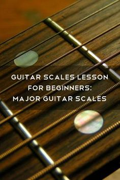 Guitar Scales Lesson for Beginners: Major Guitar Scales