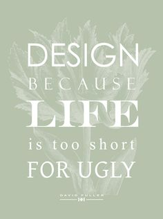 Life is too short for ugly.