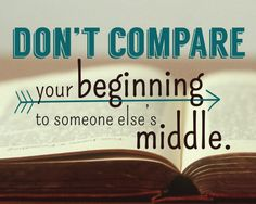 We're all on our own journeys -  Don't compare your beginning to someone else's middle.