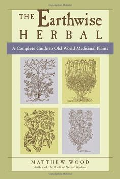 The Earthwise Herbal: A Complete Guide to Old World Medicinal Plants/Matthew Wood