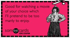 Love Coupon: Good for watching a movie of your choice which I'll pretend to be too manly to enjoy.
