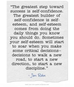 """""""The greatest step toward success is self-confidence. The greatest builder of self-confidence is self-esteem, and self-esteem comes from doing the daily things you know you should do. Sometimes your self-esteem will start to soar when you make some critical decisions--decisions to walk a new road, to start a new direction, to start a new discipline."""""""