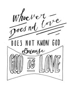 """""""Whoever does not love does not know God, because God is love."""" 1 John 4 vs 8"""