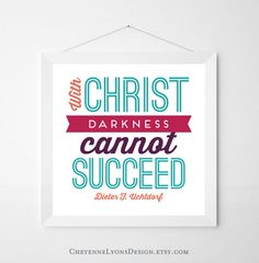 With Christ Darkness Cannot Succeed - Dieter F. Uchtdorf 2013 LDS General Conference 12x12 inch Typographic Quote Poster, LDS art print.