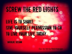 Screw the red lights. Give yourself permission to go. To live your life today. ~ Natalie Sisson