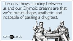 The only things standing between us and our Olympic dreams are that we're out-of-shape, apathetic, and incapable of passing a drug test.