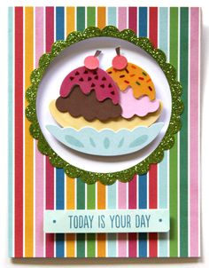 Today is Your Day *Pebbles* - Scrapbook.com - Totally sweet birthday card featuring an adorable ice cream sundae!