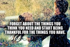 Forget about the things you think you need and start being thankful for the things you have.