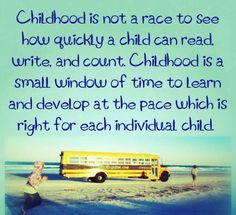 Childhood is not a race to see how quickly a child can read, write, and count. Childhood is a small window of time to learn and develop at the pace which is right for each individual child.