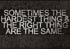 """sometimes, the hardest thing and the right thing are the same."""